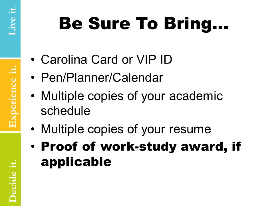 Be Sure To Bring… Carolina Card or VIP ID Pen/Planner/Calendar Multiple copies of your academic schedule Multiple copies of your resume Proof of work-study award, if applicable Experience it.