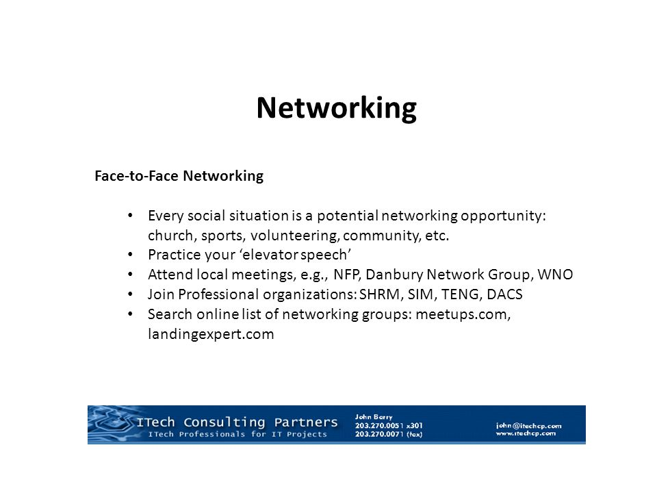 Networking Face-to-Face Networking Every social situation is a potential networking opportunity: church, sports, volunteering, community, etc.