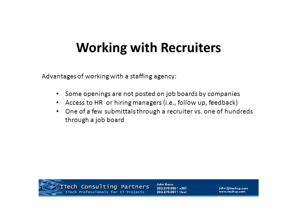 Working with Recruiters Advantages of working with a staffing agency: Some openings are not posted on job boards by companies Access to HR or hiring managers (i.e., follow up, feedback) One of a few submittals through a recruiter vs.
