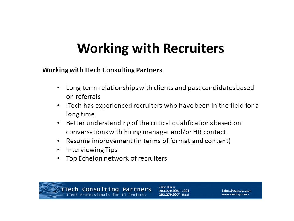 Working with Recruiters Working with ITech Consulting Partners Long-term relationships with clients and past candidates based on referrals ITech has experienced recruiters who have been in the field for a long time Better understanding of the critical qualifications based on conversations with hiring manager and/or HR contact Resume improvement (in terms of format and content) Interviewing Tips Top Echelon network of recruiters
