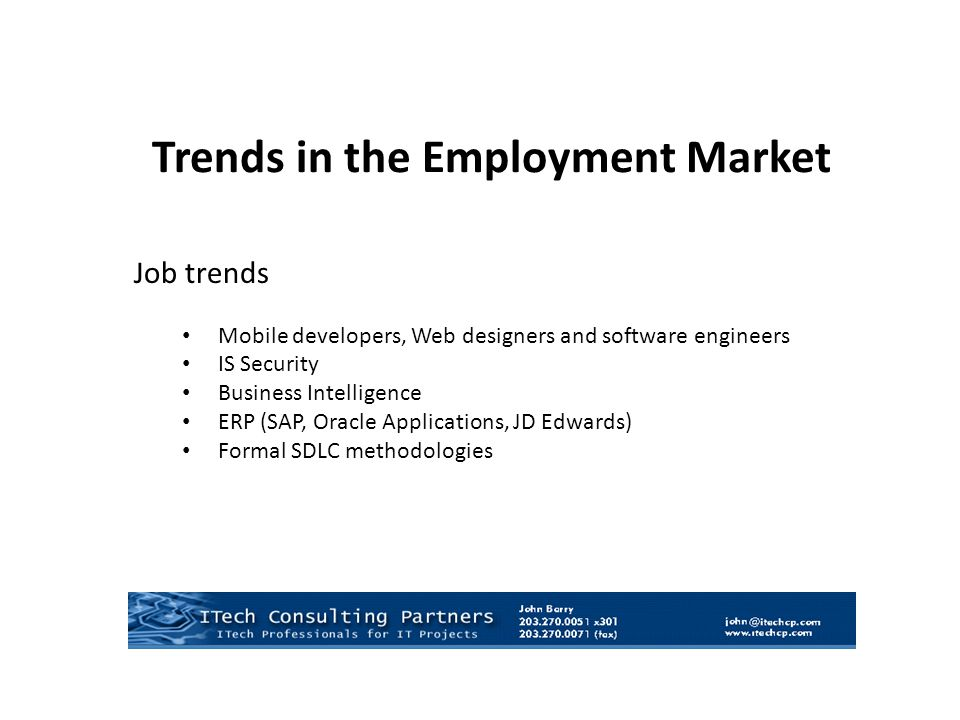 Job trends Mobile developers, Web designers and software engineers IS Security Business Intelligence ERP (SAP, Oracle Applications, JD Edwards) Formal