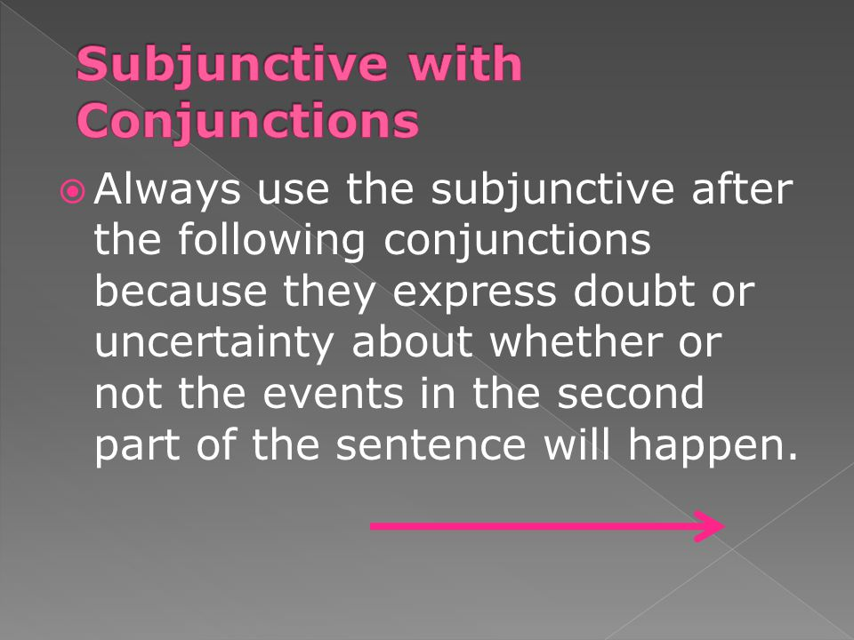  Always use the subjunctive after the following conjunctions because they express doubt or uncertainty about whether or not the events in the second part of the sentence will happen.