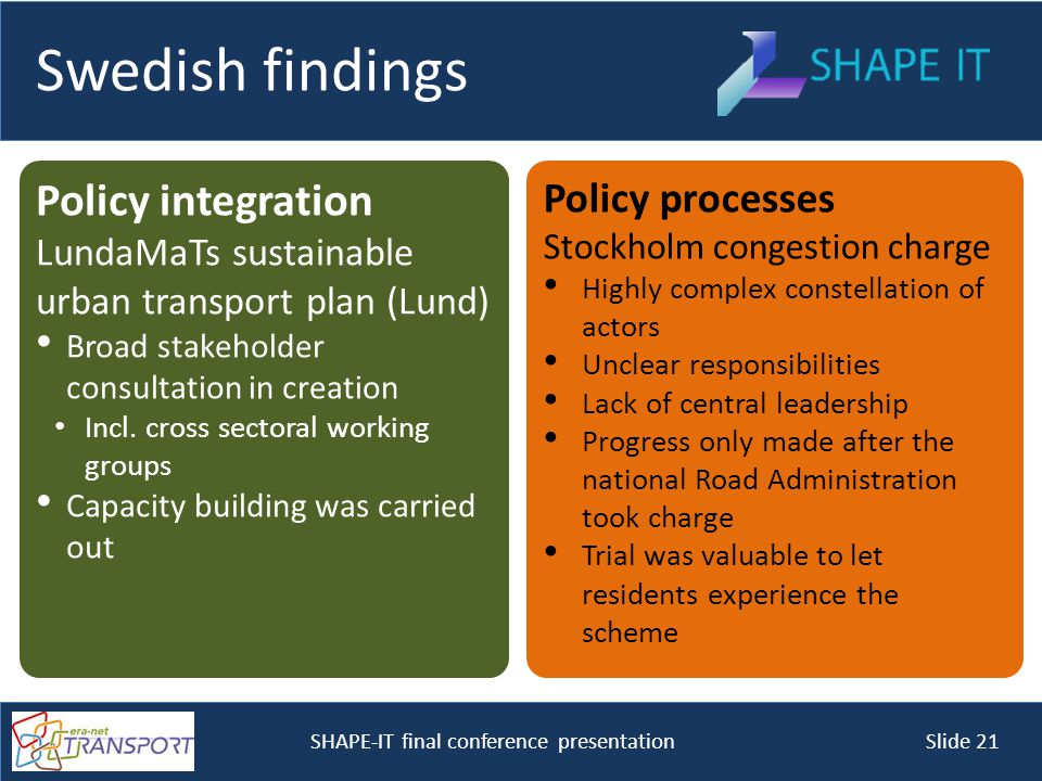 SHAPE-IT final conference presentation Slide 21 Swedish findings Policy integration LundaMaTs sustainable urban transport plan (Lund) Broad stakeholder consultation in creation Incl.