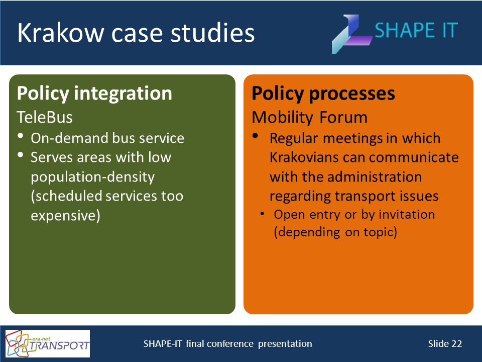 SHAPE-IT final conference presentation Slide 22 Krakow case studies Policy integration TeleBus On-demand bus service Serves areas with low population-density (scheduled services too expensive) Policy processes Mobility Forum Regular meetings in which Krakovians can communicate with the administration regarding transport issues Open entry or by invitation (depending on topic)