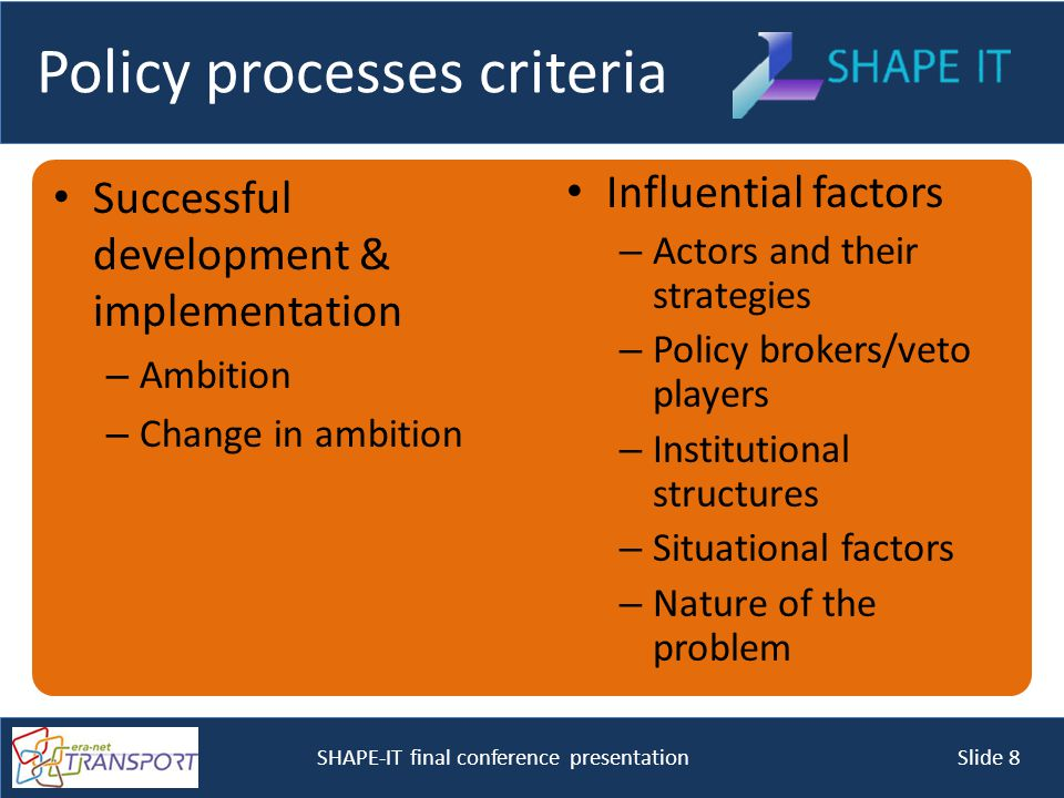 SHAPE-IT final conference presentation Slide 8 Policy processes criteria Successful development & implementation – Ambition – Change in ambition Influential factors – Actors and their strategies – Policy brokers/veto players – Institutional structures – Situational factors – Nature of the problem