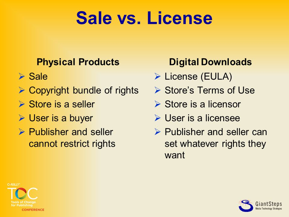 Sale vs. License Physical Products  Sale  Copyright bundle of rights  Store is a seller  User is a buyer  Publisher and seller cannot restrict ri