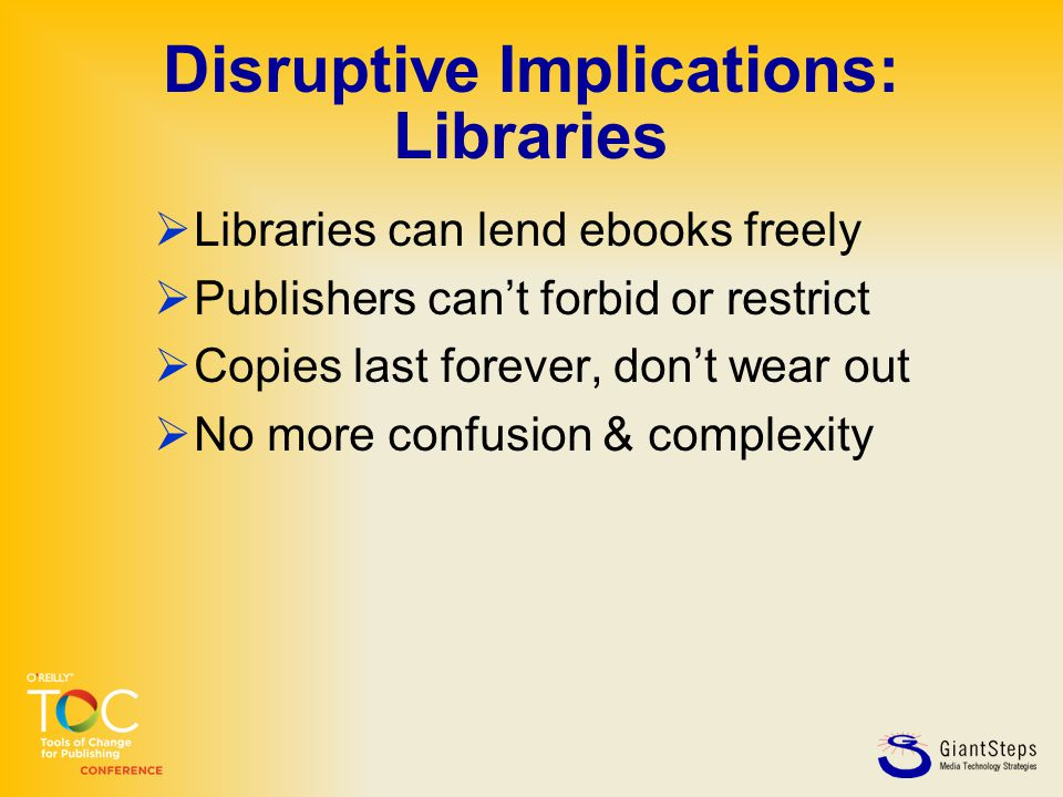 Disruptive Implications: Libraries  Libraries can lend ebooks freely  Publishers can't forbid or restrict  Copies last forever, don't wear out  No