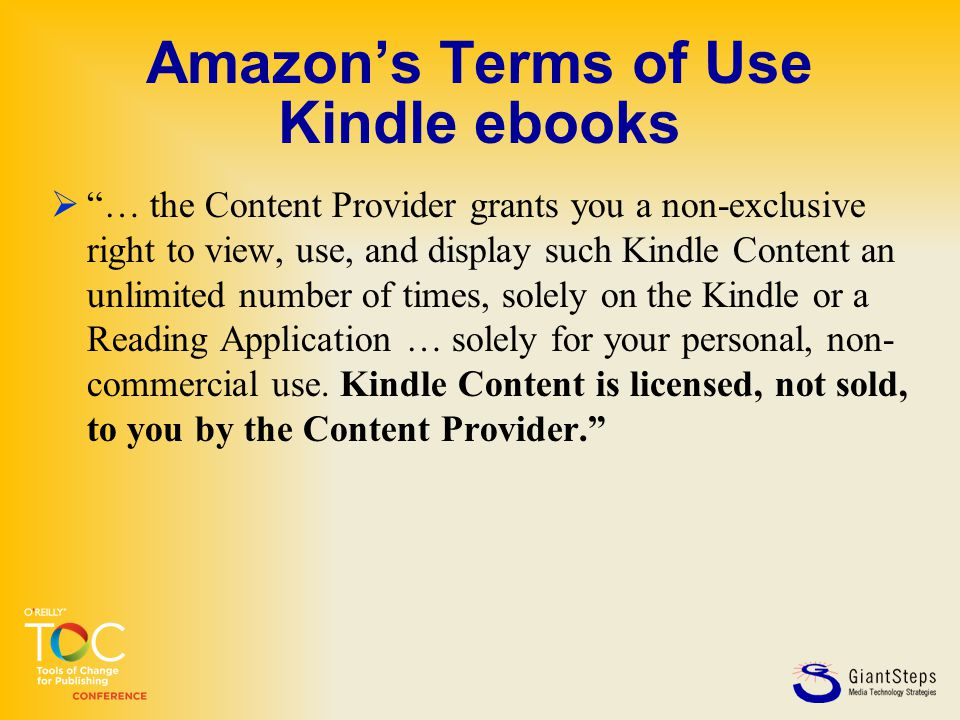 Amazon's Terms of Use Kindle ebooks  … the Content Provider grants you a non-exclusive right to view, use, and display such Kindle Content an unlimited number of times, solely on the Kindle or a Reading Application … solely for your personal, non- commercial use.