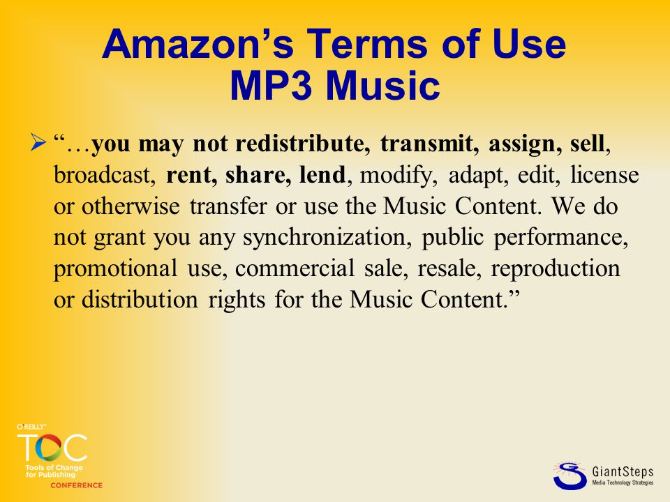 Amazon's Terms of Use MP3 Music  …you may not redistribute, transmit, assign, sell, broadcast, rent, share, lend, modify, adapt, edit, license or otherwise transfer or use the Music Content.