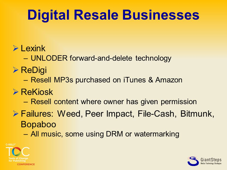 Digital Resale Businesses  Lexink –UNLODER forward-and-delete technology  ReDigi –Resell MP3s purchased on iTunes & Amazon  ReKiosk –Resell content where owner has given permission  Failures: Weed, Peer Impact, File-Cash, Bitmunk, Bopaboo –All music, some using DRM or watermarking