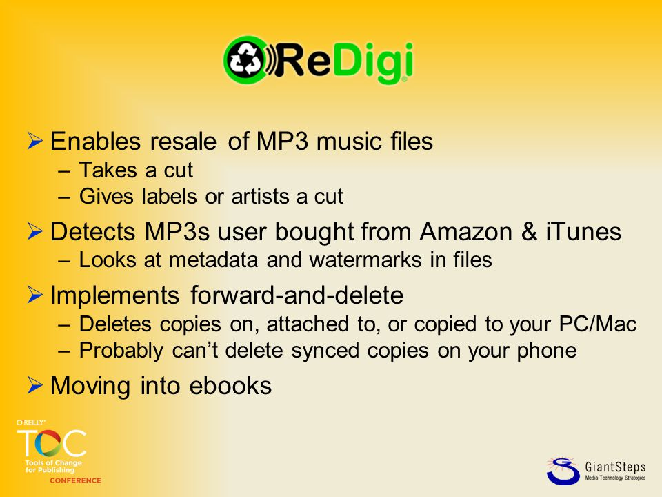  Enables resale of MP3 music files –Takes a cut –Gives labels or artists a cut  Detects MP3s user bought from Amazon & iTunes –Looks at metadata and watermarks in files  Implements forward-and-delete –Deletes copies on, attached to, or copied to your PC/Mac –Probably can't delete synced copies on your phone  Moving into ebooks