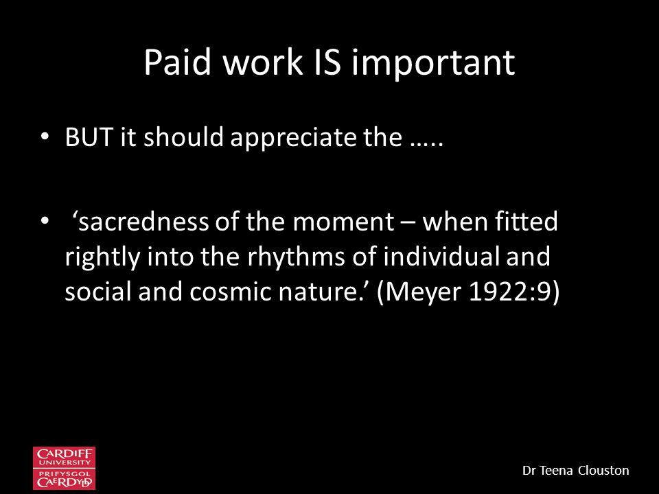 Paid work IS important BUT it should appreciate the ….. 'sacredness of the moment – when fitted rightly into the rhythms of individual and social and