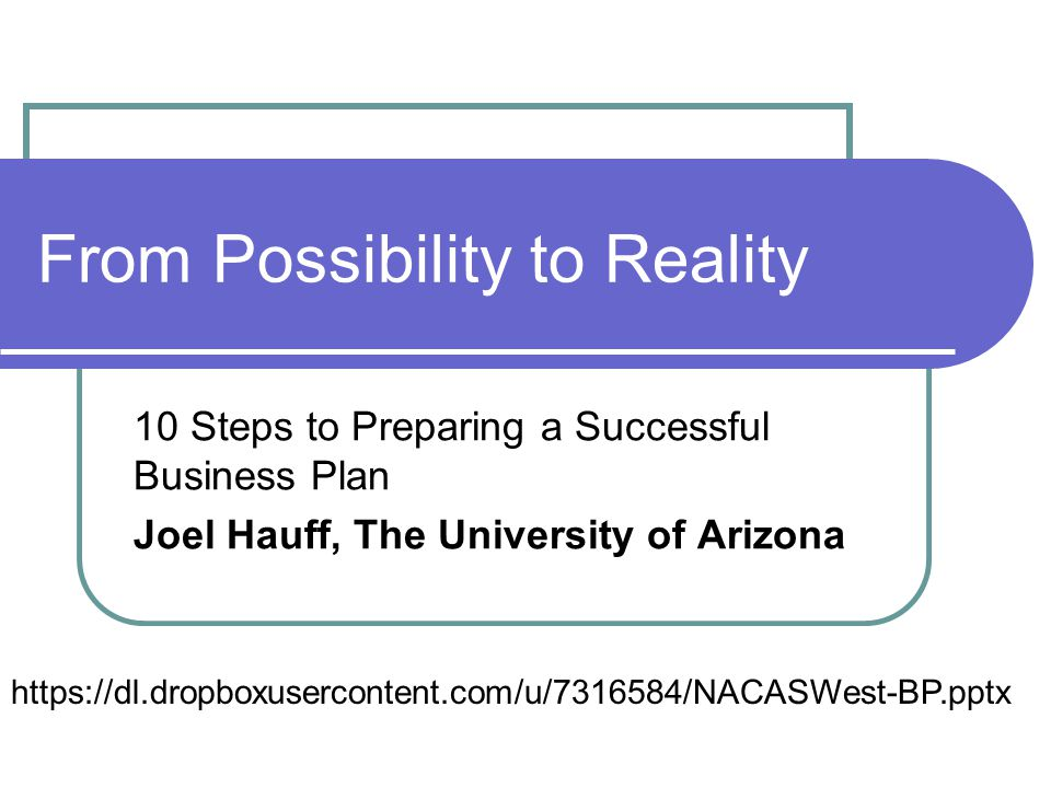 From Possibility to Reality 10 Steps to Preparing a Successful Business Plan Joel Hauff, The University of Arizona https://dl.dropboxusercontent.com/u/7316584/NACASWest-BP.pptx