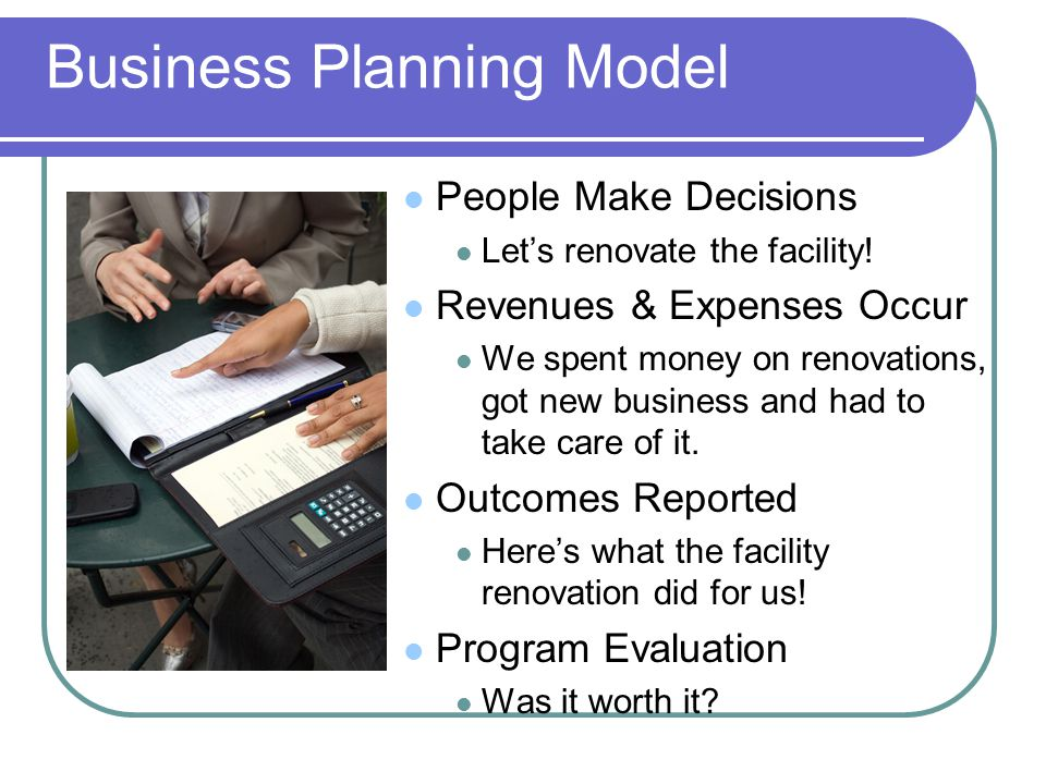 Business Planning Model People Make Decisions Let's renovate the facility.