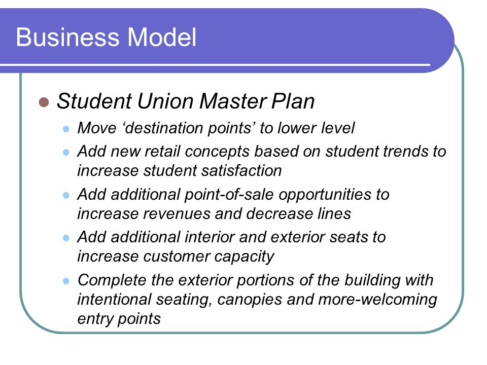 Business Model Student Union Master Plan Move 'destination points' to lower level Add new retail concepts based on student trends to increase student satisfaction Add additional point-of-sale opportunities to increase revenues and decrease lines Add additional interior and exterior seats to increase customer capacity Complete the exterior portions of the building with intentional seating, canopies and more-welcoming entry points