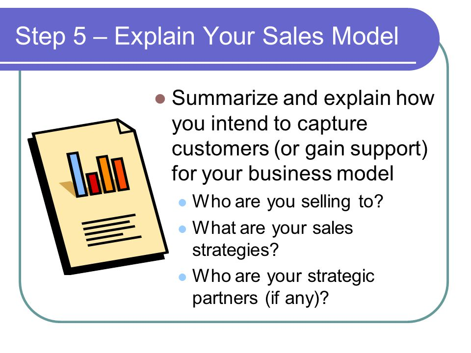 Step 5 – Explain Your Sales Model Summarize and explain how you intend to capture customers (or gain support) for your business model Who are you selling to.