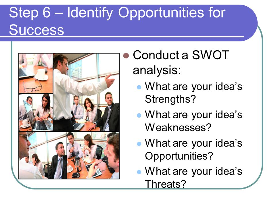 Step 6 – Identify Opportunities for Success Conduct a SWOT analysis: What are your idea's Strengths.