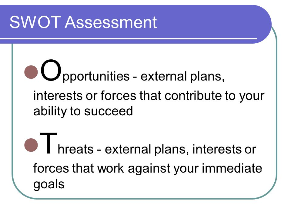 SWOT Assessment O pportunities - external plans, interests or forces that contribute to your ability to succeed T hreats - external plans, interests or forces that work against your immediate goals