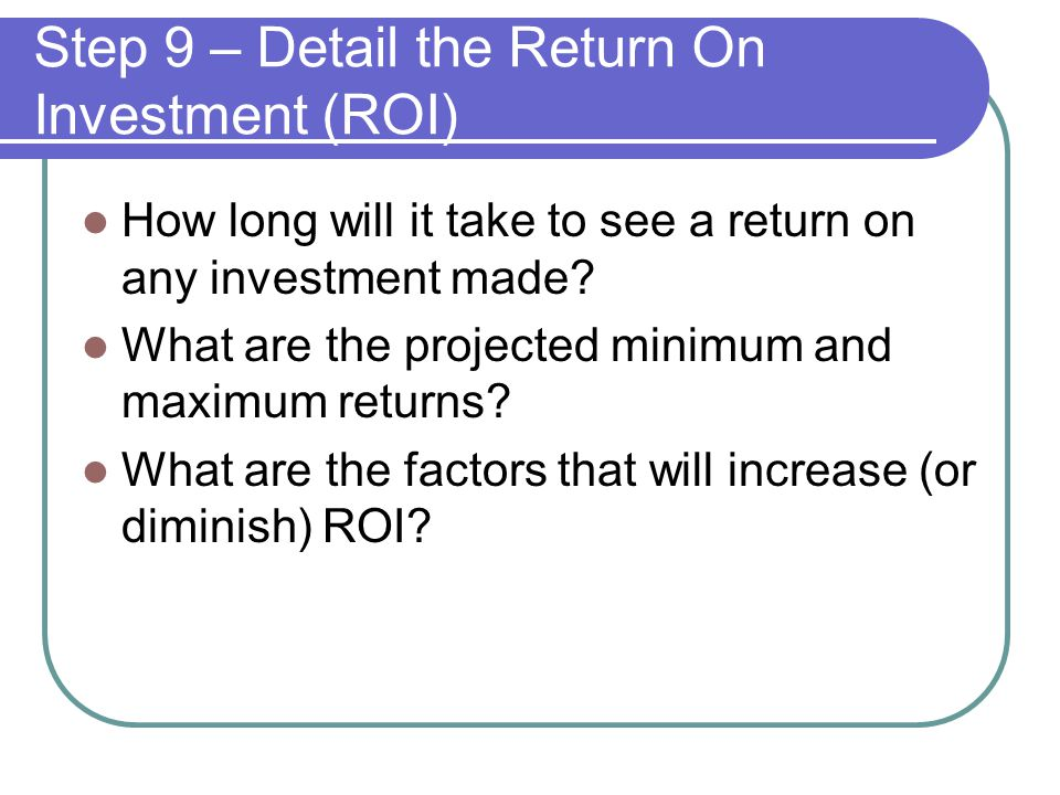 Step 9 – Detail the Return On Investment (ROI) How long will it take to see a return on any investment made.