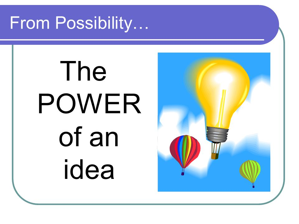 From Possibility… The POWER of an idea