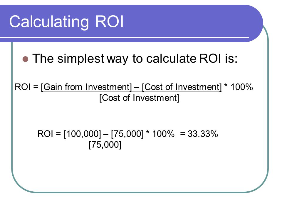 Calculating ROI The simplest way to calculate ROI is: ROI = [Gain from Investment] – [Cost of Investment] * 100% [Cost of Investment] ROI = [100,000] – [75,000] * 100% = 33.33% [75,000]