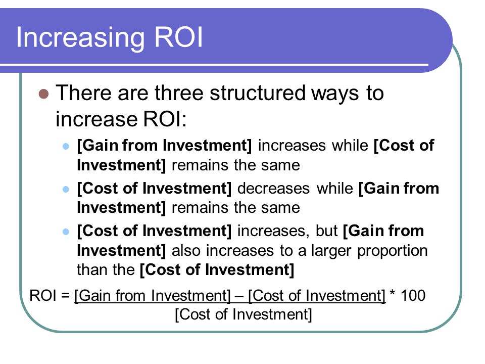 Increasing ROI There are three structured ways to increase ROI: [Gain from Investment] increases while [Cost of Investment] remains the same [Cost of Investment] decreases while [Gain from Investment] remains the same [Cost of Investment] increases, but [Gain from Investment] also increases to a larger proportion than the [Cost of Investment] ROI = [Gain from Investment] – [Cost of Investment] * 100 [Cost of Investment]