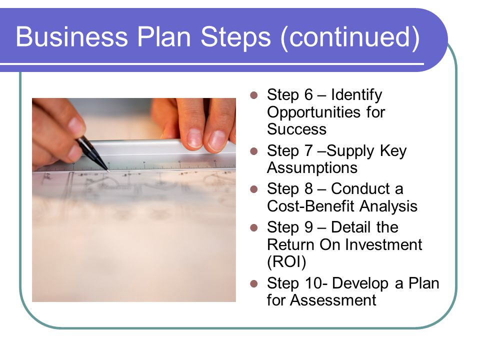 Business Plan Steps (continued) Step 6 – Identify Opportunities for Success Step 7 –Supply Key Assumptions Step 8 – Conduct a Cost-Benefit Analysis Step 9 – Detail the Return On Investment (ROI) Step 10- Develop a Plan for Assessment