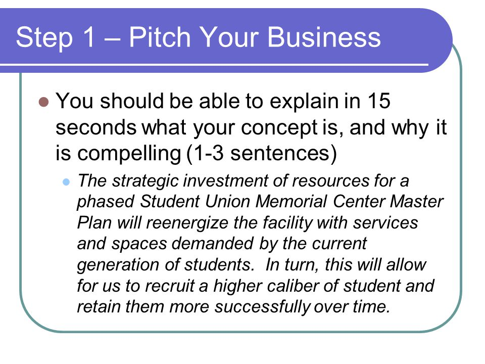 Step 1 – Pitch Your Business You should be able to explain in 15 seconds what your concept is, and why it is compelling (1-3 sentences) The strategic investment of resources for a phased Student Union Memorial Center Master Plan will reenergize the facility with services and spaces demanded by the current generation of students.