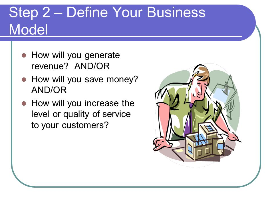 Step 2 – Define Your Business Model How will you generate revenue.