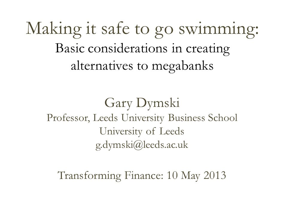 Making it safe to go swimming: Basic considerations in creating alternatives to megabanks Gary Dymski Professor, Leeds University Business School University of Leeds g.dymski@leeds.ac.uk Transforming Finance: 10 May 2013