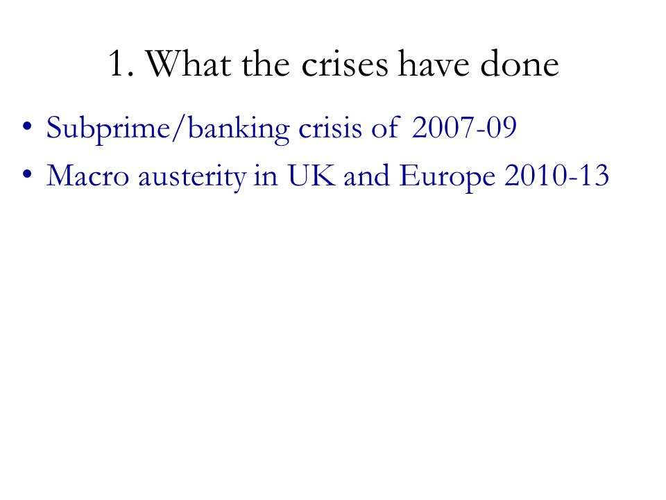 1. What the crises have done Subprime/banking crisis of 2007-09 Macro austerity in UK and Europe 2010-13
