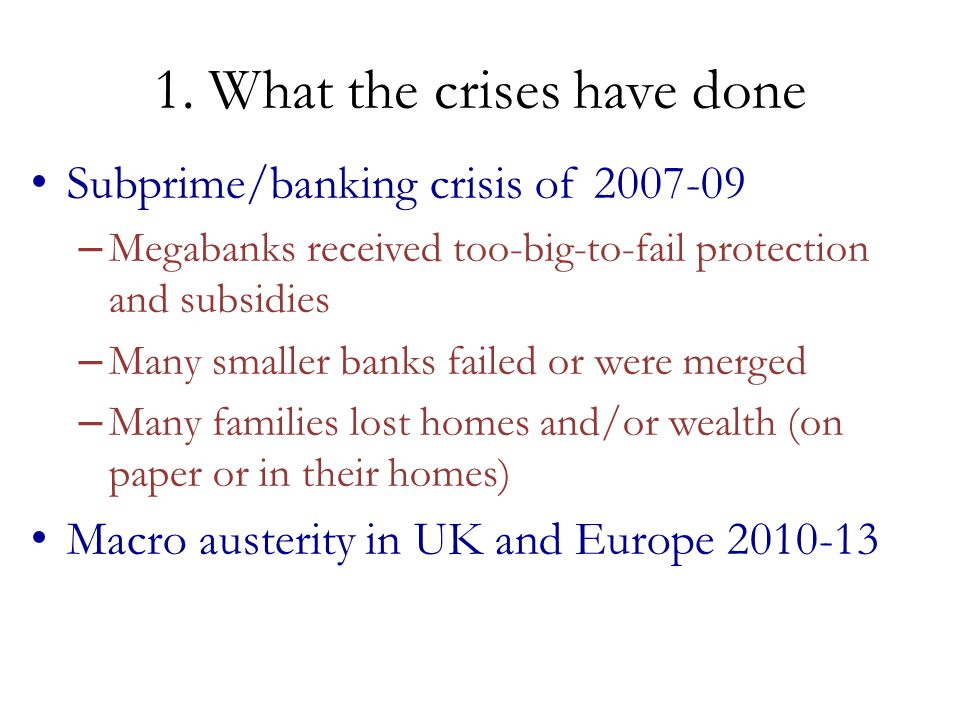 1. What the crises have done Subprime/banking crisis of 2007-09 – Megabanks received too-big-to-fail protection and subsidies – Many smaller banks fai