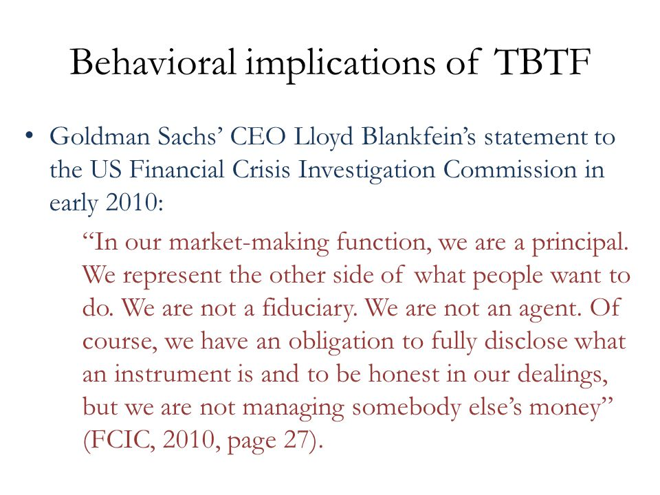 Behavioral implications of TBTF Goldman Sachs' CEO Lloyd Blankfein's statement to the US Financial Crisis Investigation Commission in early 2010: In our market-making function, we are a principal.