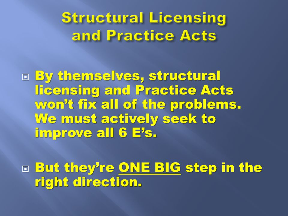  By themselves, structural licensing and Practice Acts won't fix all of the problems.