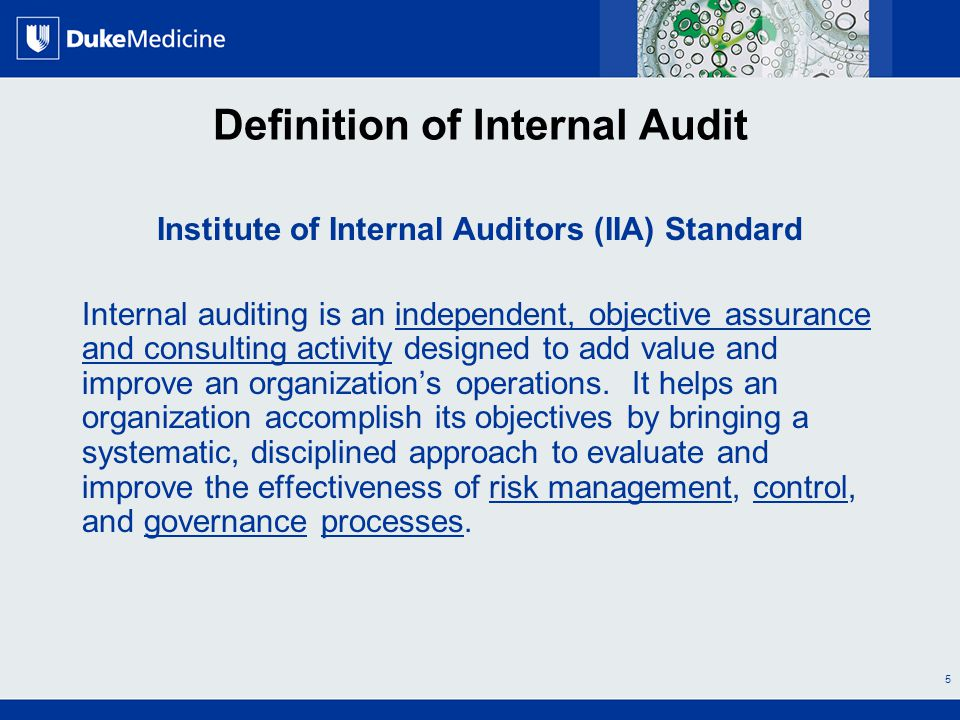 All Rights Reserved, Duke Medicine 2007 Definition of Internal Audit Institute of Internal Auditors (IIA) Standard Internal auditing is an independent, objective assurance and consulting activity designed to add value and improve an organization's operations.