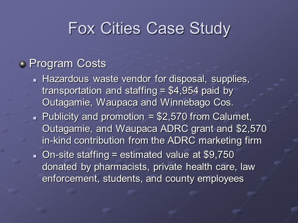 Fox Cities Case Study Program Costs Hazardous waste vendor for disposal, supplies, transportation and staffing = $4,954 paid by Outagamie, Waupaca and Winnebago Cos.