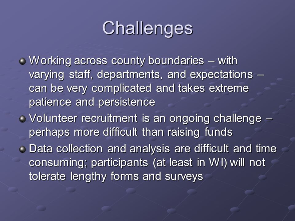 Challenges Working across county boundaries – with varying staff, departments, and expectations – can be very complicated and takes extreme patience and persistence Volunteer recruitment is an ongoing challenge – perhaps more difficult than raising funds Data collection and analysis are difficult and time consuming; participants (at least in WI) will not tolerate lengthy forms and surveys
