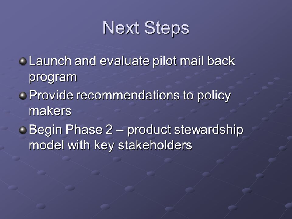Next Steps Launch and evaluate pilot mail back program Provide recommendations to policy makers Begin Phase 2 – product stewardship model with key stakeholders