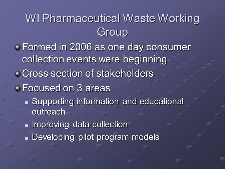 WI Pharmaceutical Waste Working Group Formed in 2006 as one day consumer collection events were beginning Cross section of stakeholders Focused on 3 areas Supporting information and educational outreach Supporting information and educational outreach Improving data collection Improving data collection Developing pilot program models Developing pilot program models