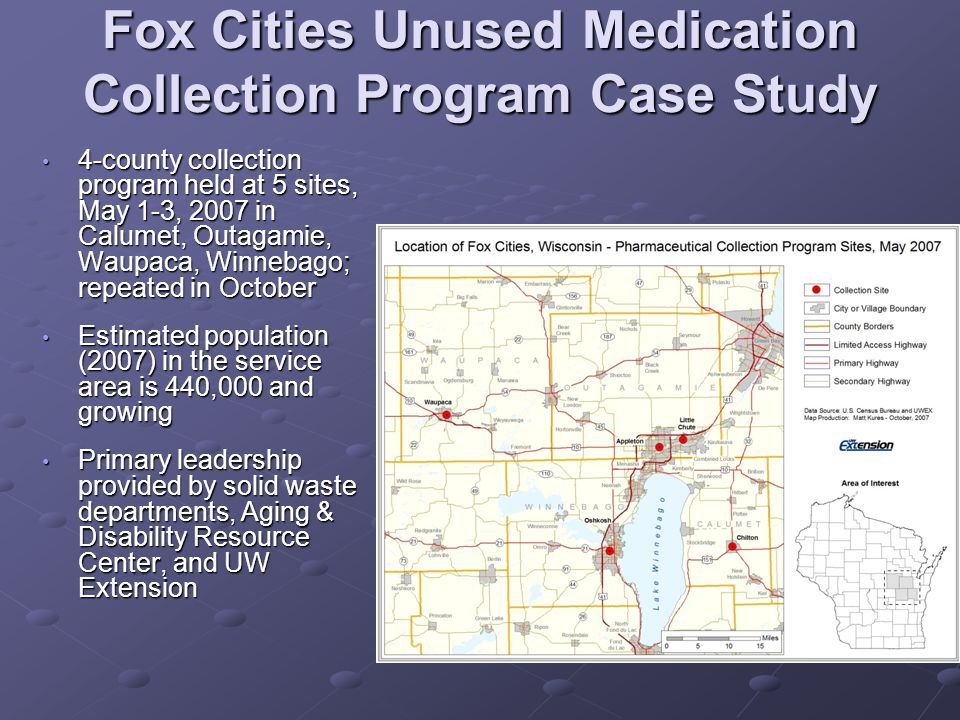 Fox Cities Case Study # of participants and medications collected AppletonChilton Little Chute OshkoshWaupacaTotals 1774355207108 590 participants Controlled Substances (# of pills) 111941980167761152975 23,941 pills Noncontrolled substances (pounds of OTC and prescription medicines) 39610194423225 1,229 pounds