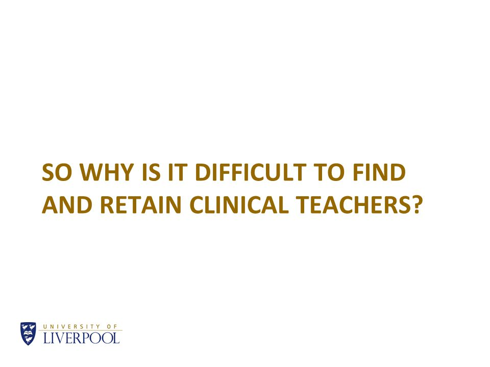 SO WHY IS IT DIFFICULT TO FIND AND RETAIN CLINICAL TEACHERS?