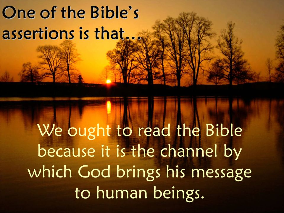 One of the Bible's assertions is that… We ought to read the Bible because it is the channel by which God brings his message to human beings.