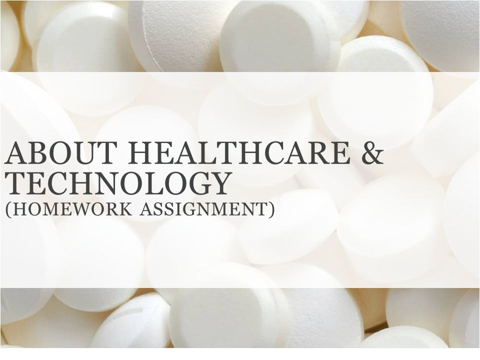 ABOUT HEALTHCARE & TECHNOLOGY (HOMEWORK ASSIGNMENT)