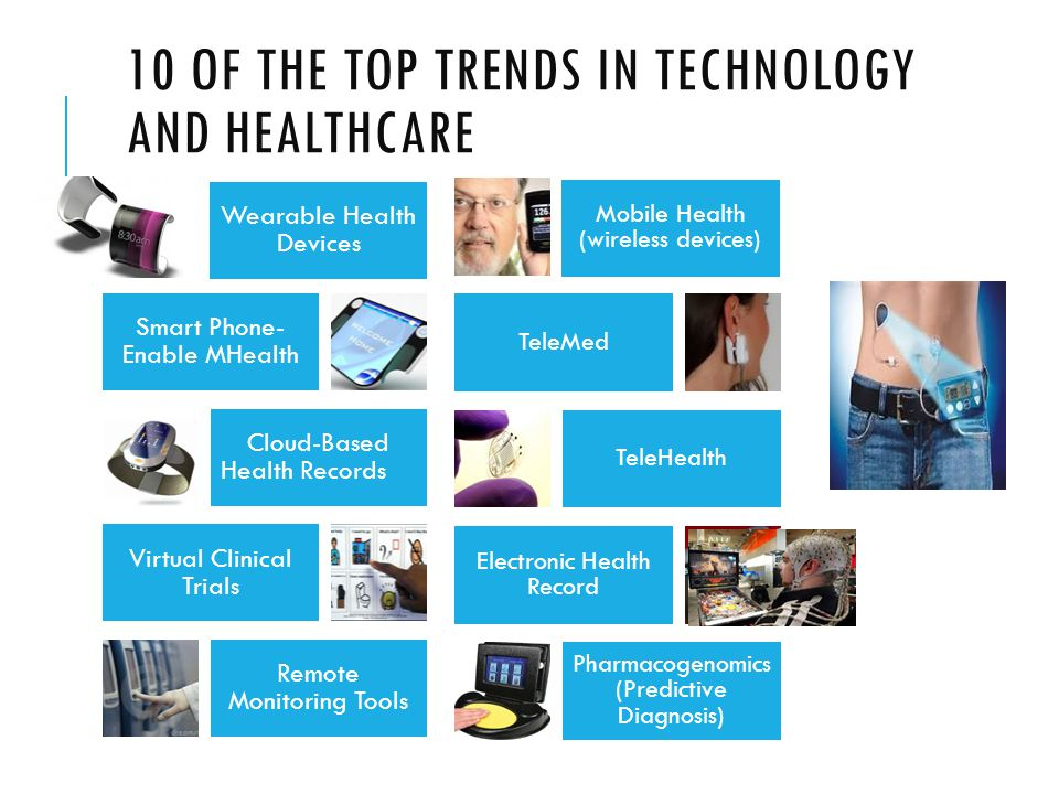 10 OF THE TOP TRENDS IN TECHNOLOGY AND HEALTHCARE Wearable Health Devices Smart Phone- Enable MHealth Cloud-Based Health Records Virtual Clinical Trials Remote Monitoring Tools Mobile Health (wireless devices) TeleMed TeleHealth Electronic Health Record Pharmacogenomics (Predictive Diagnosis)