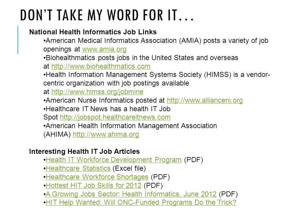 DON'T TAKE MY WORD FOR IT… National Health Informatics Job Links American Medical Informatics Association (AMIA) posts a variety of job openings at www.amia.orgwww.amia.org Biohealthmatics posts jobs in the United States and overseas at http://www.biohealthmatics.comhttp://www.biohealthmatics.com Health Information Management Systems Society (HIMSS) is a vendor- centric organization with job postings available at http://www.himss.org/jobminehttp://www.himss.org/jobmine American Nurse Informatics posted at http://www.allianceni.orghttp://www.allianceni.org Healthcare IT News has a health IT Job Spot http://jobspot.healthcareitnews.comhttp://jobspot.healthcareitnews.com American Health Information Management Association (AHIMA) http://www.ahima.orghttp://www.ahima.org Interesting Health IT Job Articles Health IT Workforce Development Program (PDF)Health IT Workforce Development Program Healthcare Statistics (Excel file)Healthcare Statistics Healthcare Workforce Shortages (PDF)Healthcare Workforce Shortages Hottest HIT Job Skills for 2012 (PDF)Hottest HIT Job Skills for 2012 A Growing Jobs Sector: Health Informatics, June 2012 (PDF)A Growing Jobs Sector: Health Informatics, June 2012 HIT Help Wanted: Will ONC-Funded Programs Do the Trick