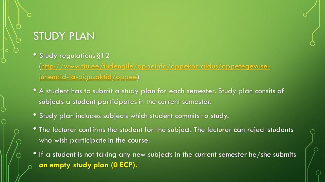 STUDY PLAN Study regulations §12 (http://www.ttu.ee/tudengile/oppeinfo/oppekorraldus/oppetegevuse- juhendid-ja-oigusaktid/oppee) Study regulations §12 (http://www.ttu.ee/tudengile/oppeinfo/oppekorraldus/oppetegevuse- juhendid-ja-oigusaktid/oppee)http://www.ttu.ee/tudengile/oppeinfo/oppekorraldus/oppetegevuse- juhendid-ja-oigusaktid/oppeehttp://www.ttu.ee/tudengile/oppeinfo/oppekorraldus/oppetegevuse- juhendid-ja-oigusaktid/oppee A student has to submit a study plan for each semester.
