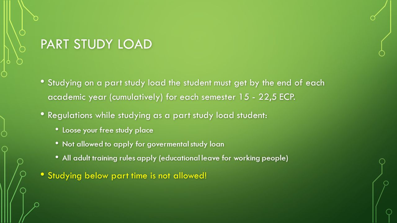 PART STUDY LOAD Studying on a part study load the student must get by the end of each academic year (cumulatively) for each semester 15 - 22,5 ECP.