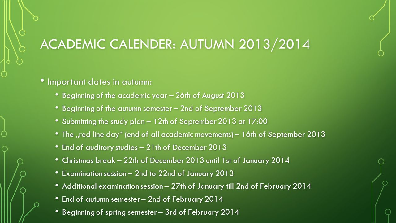 "ACADEMIC CALENDER: AUTUMN 2013/2014 Important dates in autumn: Important dates in autumn: Beginning of the academic year – 26th of August 2013 Beginning of the academic year – 26th of August 2013 Beginning of the autumn semester – 2nd of September 2013 Beginning of the autumn semester – 2nd of September 2013 Submitting the study plan – 12th of September 2013 at 17:00 Submitting the study plan – 12th of September 2013 at 17:00 The ""red line day (end of all academic movements) – 16th of September 2013 The ""red line day (end of all academic movements) – 16th of September 2013 End of auditory studies – 21th of December 2013 End of auditory studies – 21th of December 2013 Christmas break – 22th of December 2013 until 1st of January 2014 Christmas break – 22th of December 2013 until 1st of January 2014 Examination session – 2nd to 22nd of January 2013 Examination session – 2nd to 22nd of January 2013 Additional examination session – 27th of January till 2nd of February 2014 Additional examination session – 27th of January till 2nd of February 2014 End of autumn semester – 2nd of February 2014 End of autumn semester – 2nd of February 2014 Beginning of spring semester – 3rd of February 2014 Beginning of spring semester – 3rd of February 2014"
