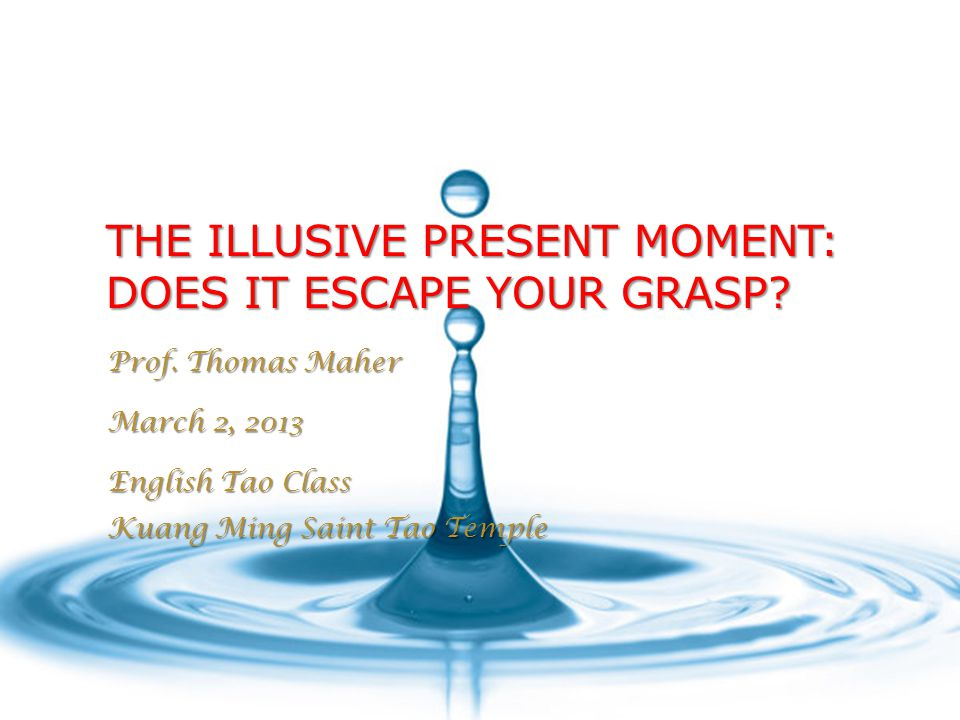 THE ILLUSIVE PRESENT MOMENT: DOES IT ESCAPE YOUR GRASP? Prof. Thomas Maher March 2, 2013 English Tao Class Kuang Ming Saint Tao Temple