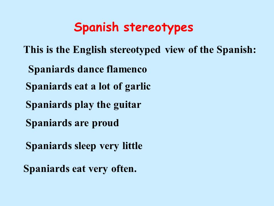 Spanish stereotypes This is the English stereotyped view of the Spanish: Spaniards dance flamenco Spaniards eat a lot of garlic Spaniards play the gui